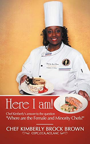Here I Am!: Chef Kimberly's Answer to the Question Where Are the Female and Minority Chefs?: ...