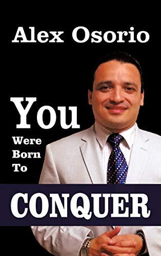 You Were Born To CONQUER: Alex Osorio