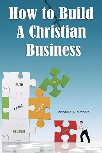 How to Build a Christian Business: Michael A. C. Maynard