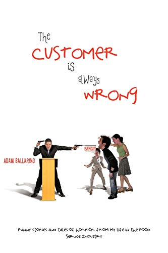 The Customer is Always Wrong: Funny Stories and Tales of Horror From My Life in the Food Service ...