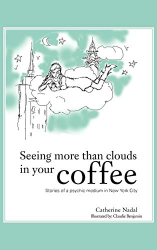 Seeing More Than Clouds in Your Coffee: Stories of a Psychic Medium in New York City: Catherine ...