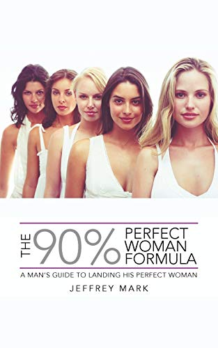 The 90 Perfect Woman Formula A Mans Guide To Landing His Perfect Woman: Jeffrey Mark