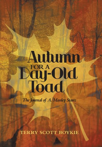 Autumn for a Day-Old Toad: The Journal of A. Manley Stanz: Terry Scott Boykie