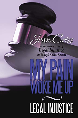My Pain Woke Me Up - Legal Injustice A Survivors Tale of Legal Injustice in Todays Social Society: ...