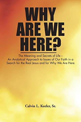 Why Are We Here?: An Analytical Approach to Issues of Our Faith in a Search for the Real Jesus and ...