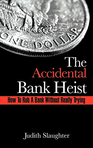 The Accidental Bank Heist: How to Rob a Bank Without Really Trying: Slaughter, Judith
