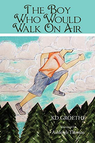 The Boy Who Would Walk On Air: Groethe, K. D.