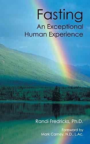 Fasting: An Exceptional Human Experience: Randi Fredricks