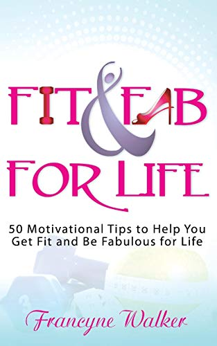 Fit & Fab for Life: 50 Motivational Tips to Help You Get Fit and Be Fabulous for Life: Francyne...