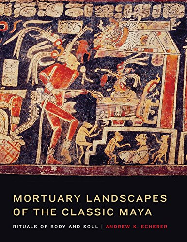 Mortuary Landscapes of the Classic Maya: Rituals of Body and Soul: Scherer, Andrew K.