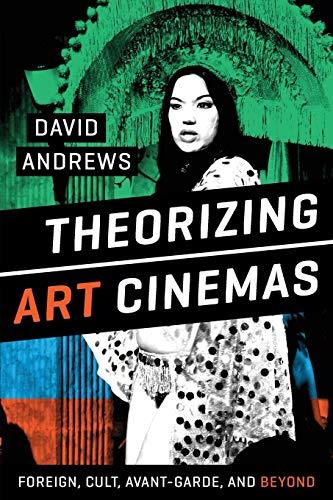 Theorizing Art Cinemas: Foreign, Cult, Avant-Garde, and Beyond: Andrews, David