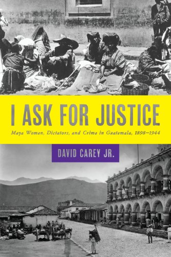 9781477302101: I Ask for Justice: Maya Women, Dictators, and Crime in Guatemala, 1898–1944 (Louann Atkins Temple Women & Culture)