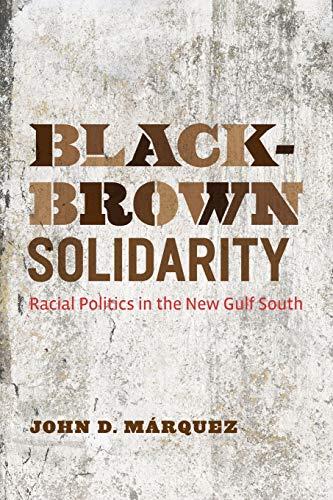 Black-Brown Solidarity: Racial Politics in the New: John D. Márquez