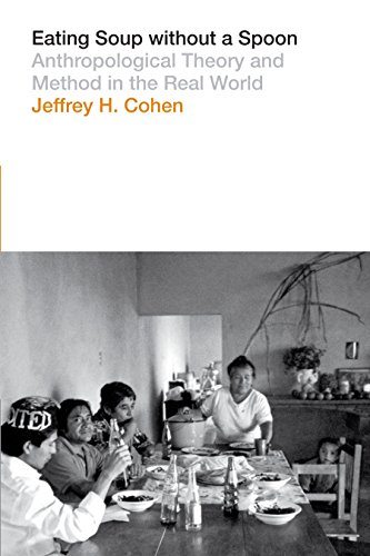 Eating Soup without a Spoon: Anthropological Theory and Method in the Real World: Cohen, Jeffrey H.