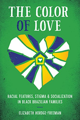 The Color of Love: Racial Features, Stigma, and Socialization in Black Brazilian Families (Louann ...