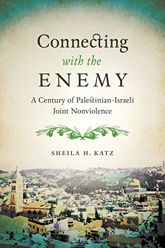 Connecting with the Enemy: A Century of Palestinian-Israeli Joint Nonviolence: Sheila H. Katz