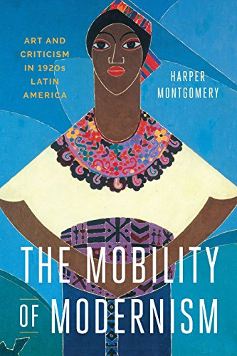 The Mobility of Modernism: Art and Criticism in 1920s Latin America (Joe R. and Teresa Lozano Long ...