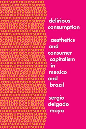 Delirious Consumption: Aesthetics and Consumer Capitalism in Mexico and Brazil: Sergio Delgado Moya