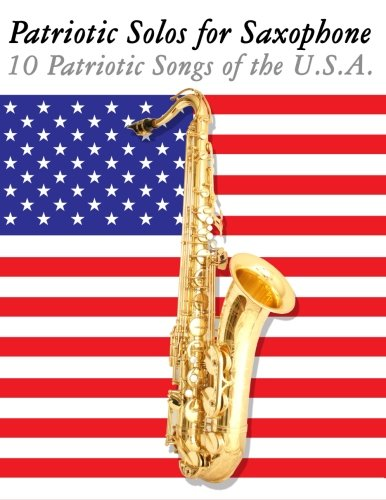 Patriotic Solos for Saxophone: 10 Patriotic Songs of the U.S.A. (For Alto, Baritone, Tenor & ...