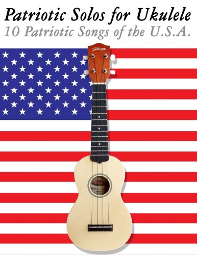 Patriotic Solos for Ukulele: 10 Patriotic Songs of the U.S.A. (In Standard Notation and Tablature):...