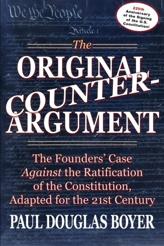 9781477450673: The Original Counter-Argument: The Founders' Case Against the Ratification of the Constitution, Adapted for the 21st Century