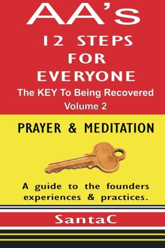 A A's 12 Steps For Everyone: The KEY To Being Recovered: Prayer & Meditation: Santa C