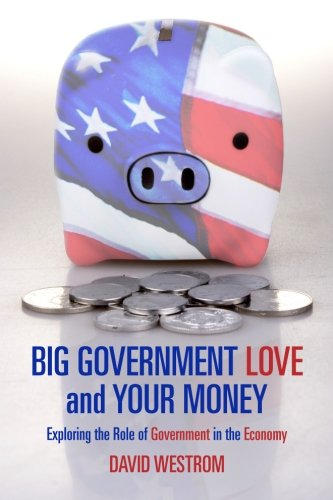 9781477477458: Big Government Love and Your Money: Exploring the Role of Government in the Ecomony