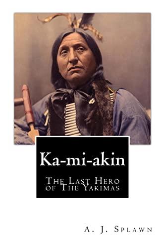 Ka-Mi-Akin: The Last Hero of the Yakimas: Splawn, A. J.