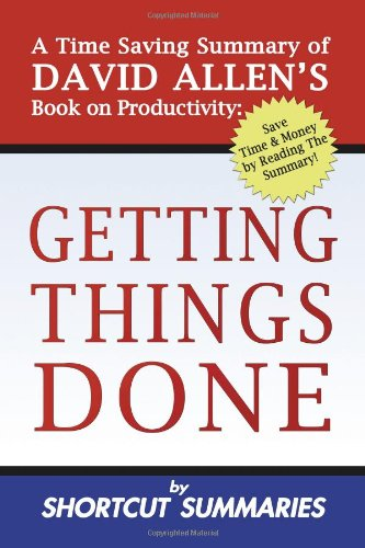 Getting Things Done: A Time Saving Summary: Shortcut Summaries