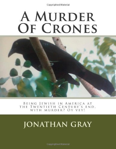 A Murder Of Crones: Being Jewish in America at the Twentieth Century's end, with murder. (9781477517727) by Gray, Jonathan
