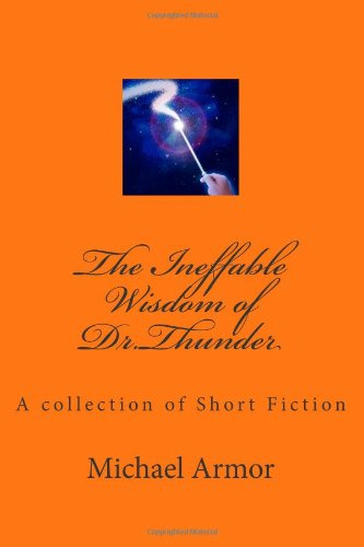 9781477530481: The Ineffable Wisdom of Dr.Thunder: A collection of Short Fiction by Michael Armor