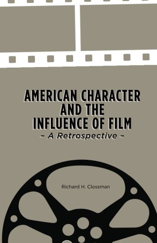 American Character and the Influence of Film - a Retrospective: Clossman, Dr. Richard H