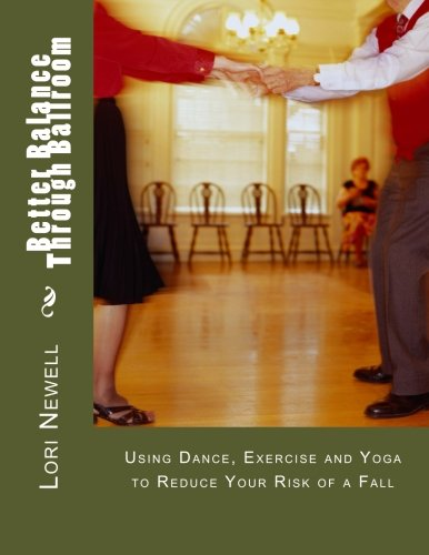 Better Balance Through Ballroom: Using Exercise, Yoga: Lori A Newell