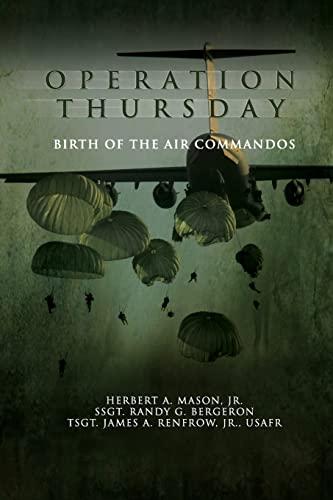 Operation Thursday: Birth of the Air Commandos (9781477544181) by Herbert A. Mason Jr.; SSgt Randy G. Bergeron; TSgt James A. Renfrow Jr.; Air Force History and Museums Program