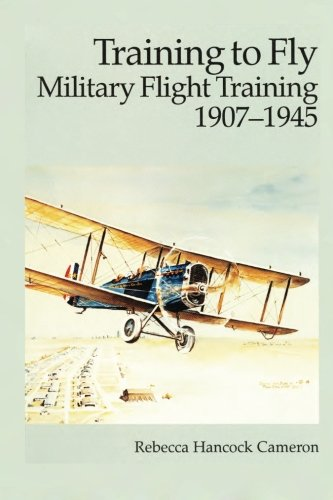 Training to Fly - Military Flight Training 1907-1945 (9781477547762) by Rebecca Hancock Cameron; Air Force History and Museums Program