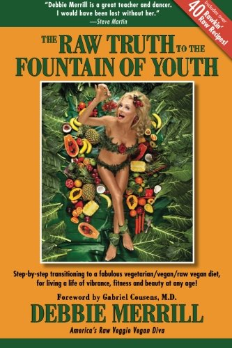 9781477548394: The Raw Truth To The Fountain Of Youth: Step-by-step transitioning to a fabulous vegetarian/vegan/raw vegan diet, for living a life of vibrance, fitness and beauty at any age!