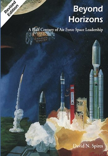 Beyond Horizons: A Half Century of Air Force Space Leadership (9781477551509) by David N. Spires; Rick W Sturdevant; Richard S Eckert