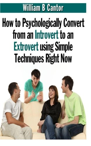 How to Psychologically Convert from an Introvert to an Extrovert using Simple Techniques Right Now:...