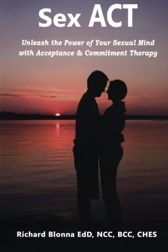 9781477562734: Sex ACT: Unleash the Power of Your Sexual Mind with Acceptance & Commitment Therapy