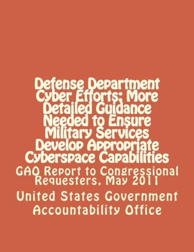 9781477587928: Defense Department Cyber Efforts: More Detailed Guidance Needed to Ensure Military Services Develop Appropriate Cyberspace Capabilities: GAO Report to Congressional Requesters, May 2011