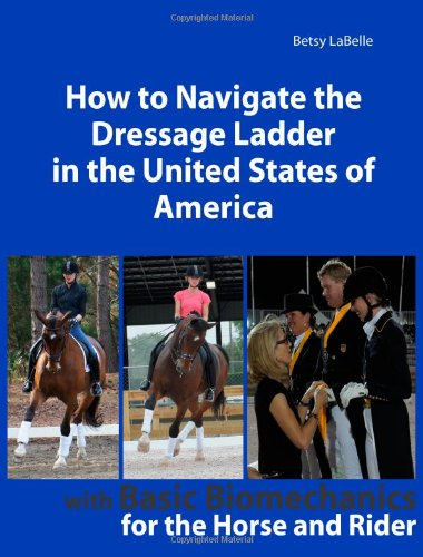 9781477588949: How To Navigate the Dressage Ladder In The United States of America: Dressage Fundementals in a useful, understandable, easy-to-understand format