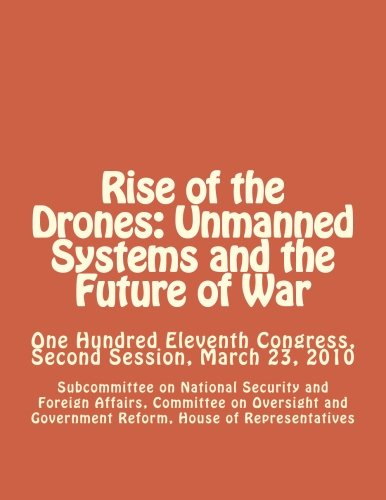 9781477595787: Rise of the Drones: Unmanned Systems and the Future of War: One Hundred Eleventh Congress, Second Session, March 23, 2010