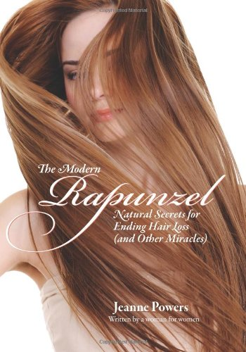 The Modern Rapunzel: Natural Secrets for Ending Hair Loss (and Other Miracles): Powers, Jeanne