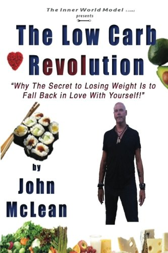 The Low Carb Revolution: Why The Secret To Losing Weight Is To Fall Back In Love With Yourself (147760166X) by John McLean