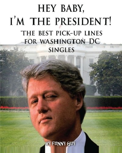 Hey Baby, I'm the President!: Best Pick Up Lines for Washington, D.C. Singles: Funny Guy