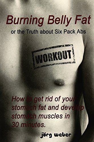 Burning Belly Fat or the Truth about Six Pack Abs: How to get rid of your stomach fat and develop ...