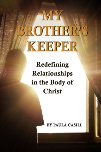 My Brother's Keeper: Redefining Relationships in the Body of Christ: Paula Casill