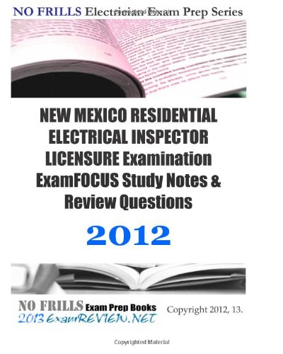 9781477632703: NEW MEXICO RESIDENTIAL ELECTRICAL INSPECTOR LICENSURE Examination ExamFOCUS Study Notes & Review Questions 2012: Focusing on code compliance.