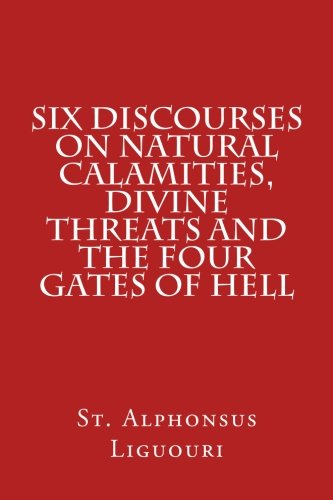 Six Discourses on Natural Calamities, Divine Threats and the Four Gates of Hell: Liguouri, St. ...