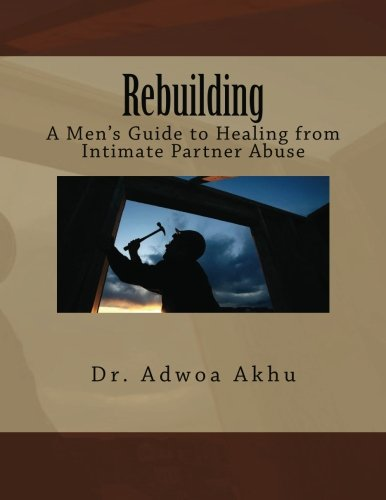 9781477663912: Rebuilding: A Men's Guide to Healing from Intimate Partner Abuse